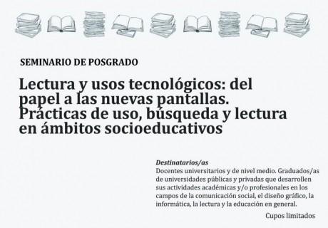 """Seminario de Posgrado """"Lectura y usos tecnológicos: del papel a las nuevas pantallas. Prácticas de uso, búsqueda y lectura en ámbitos socioeducativos"""""""